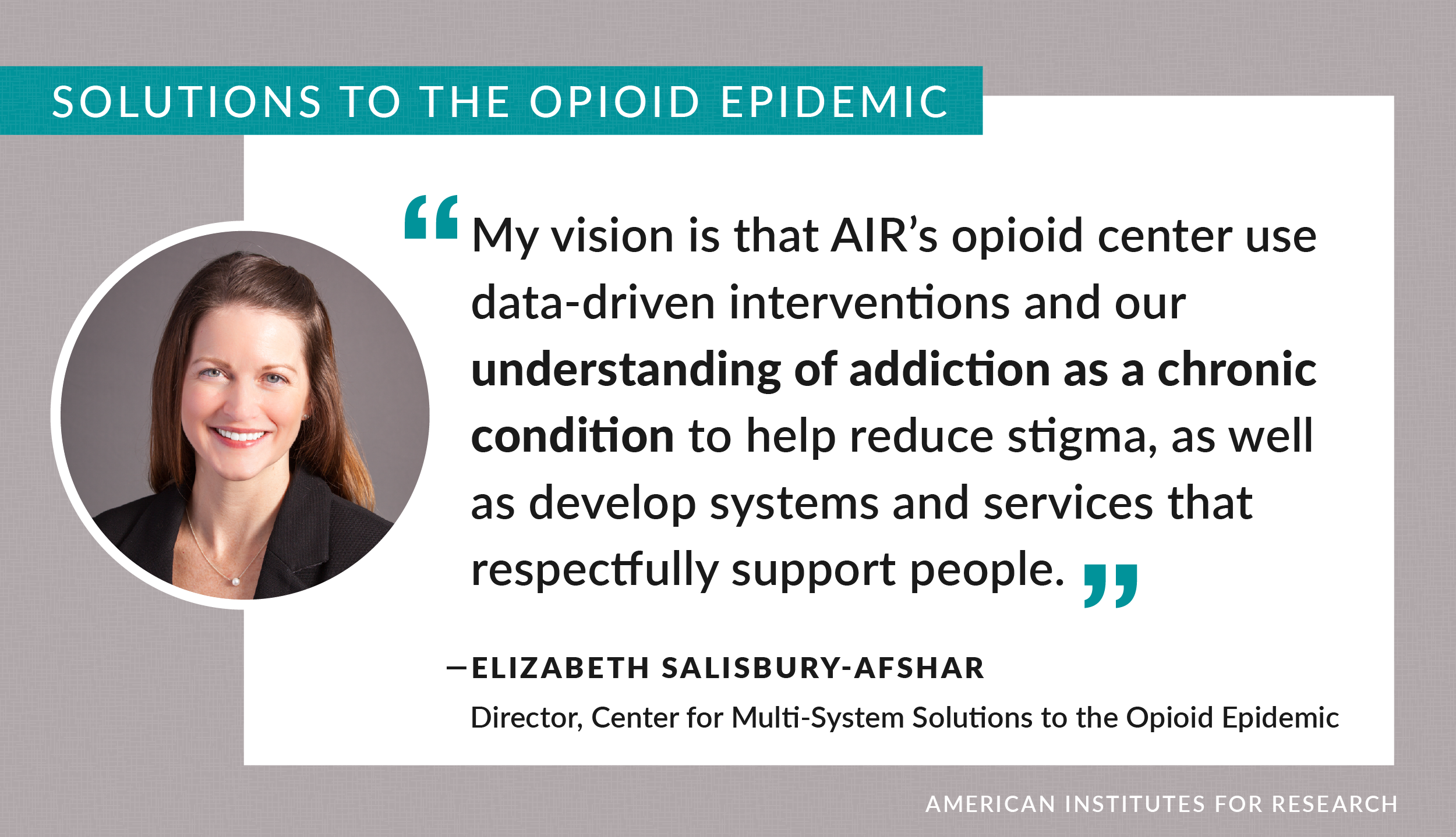 Quote: My vision is that AIR's opioid center use data-driven interventions and our understanding of addiction as a chronic condition to help reduce stigma, as well as develop systems and services that respectfully support people.